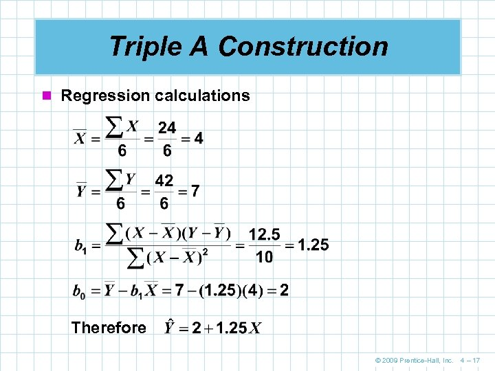 Triple A Construction n Regression calculations Therefore © 2009 Prentice-Hall, Inc. 4 – 17