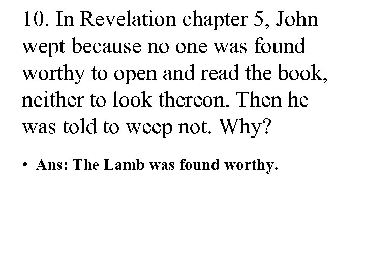 10. In Revelation chapter 5, John wept because no one was found worthy to