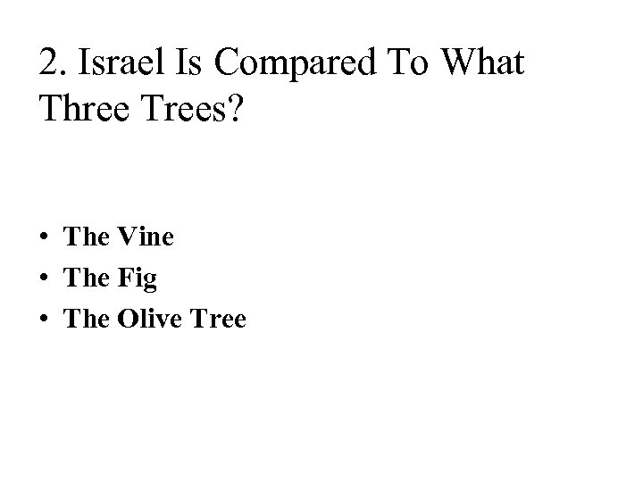 2. Israel Is Compared To What Three Trees? • The Vine • The Fig