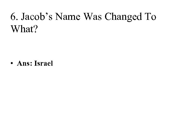 6. Jacob's Name Was Changed To What? • Ans: Israel