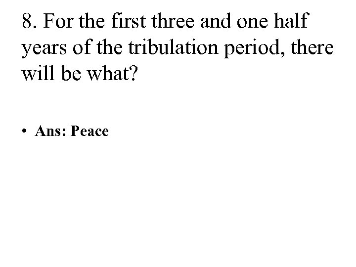 8. For the first three and one half years of the tribulation period, there