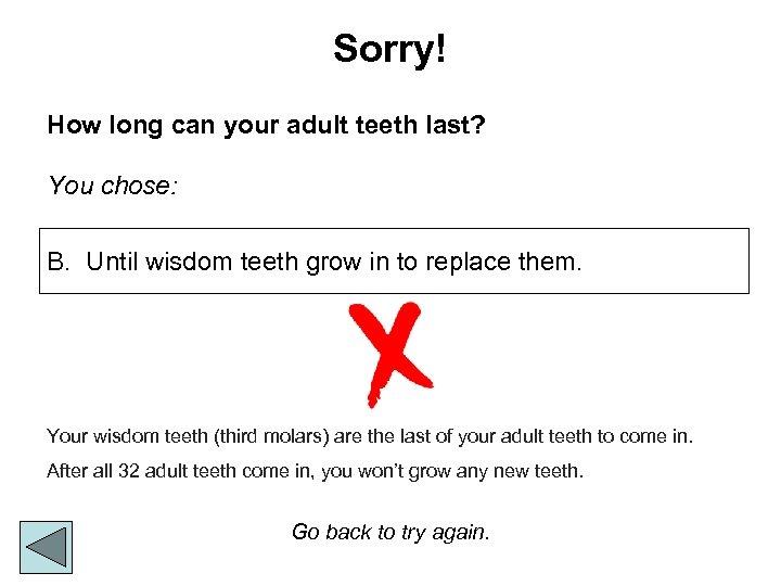 Sorry! How long can your adult teeth last? You chose: B. Until wisdom teeth