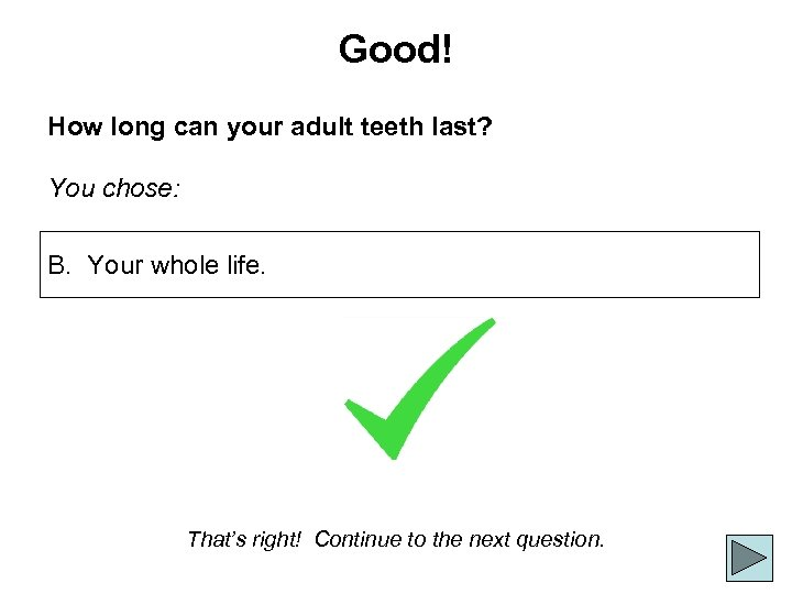 Good! How long can your adult teeth last? You chose: B. Your whole life.