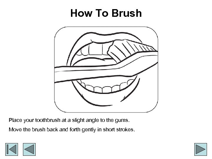 How To Brush Place your toothbrush at a slight angle to the gums. Move