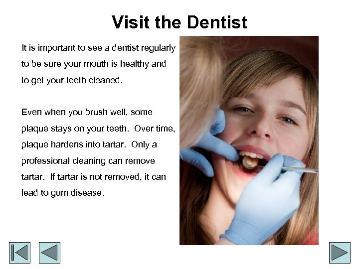 Visit the Dentist It is important to see a dentist regularly to be sure