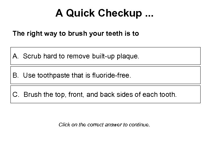 A Quick Checkup. . . The right way to brush your teeth is to