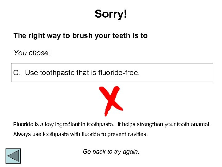 Sorry! The right way to brush your teeth is to You chose: C. Use