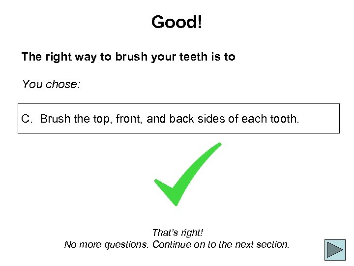 Good! The right way to brush your teeth is to You chose: C. Brush