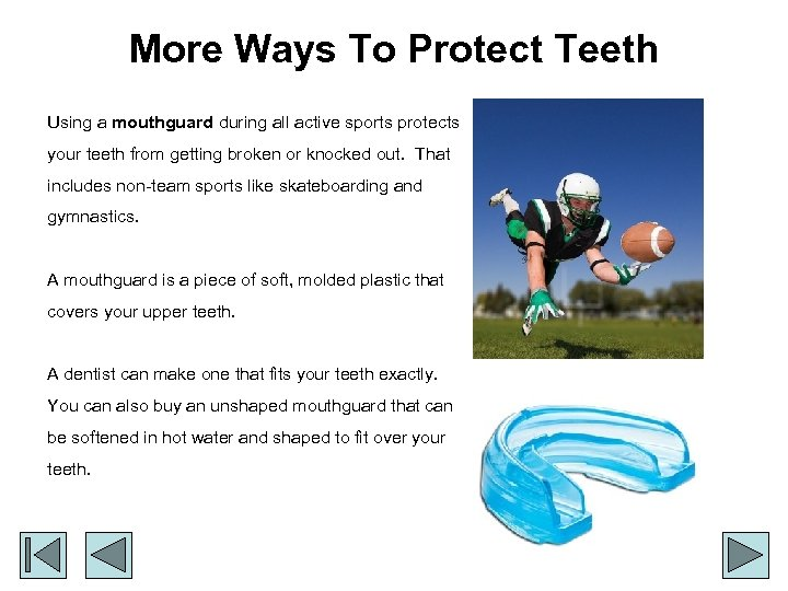 More Ways To Protect Teeth Using a mouthguard during all active sports protects your