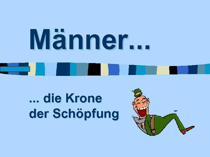 Männer. . . www. Fun. Friends. de . . . die Krone der Schöpfung