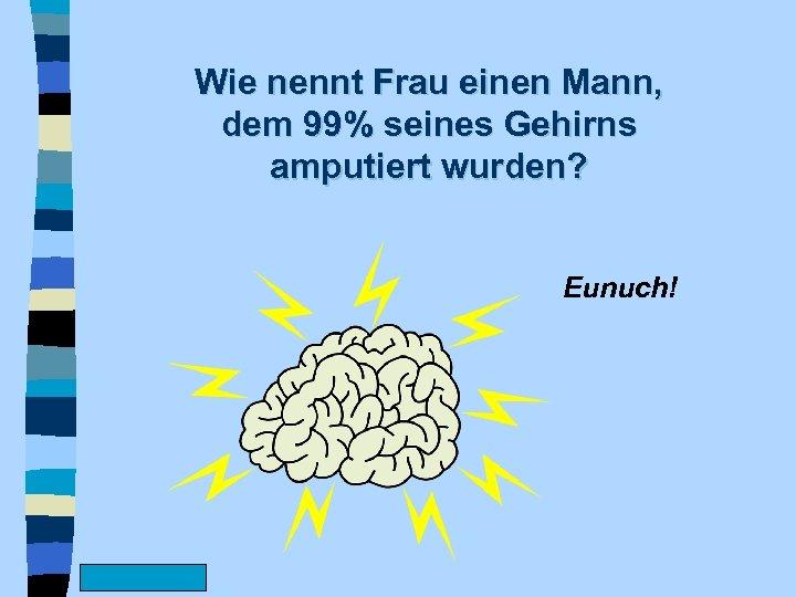 Wie nennt Frau einen Mann, dem 99% seines Gehirns amputiert wurden? Eunuch! www. Fun.