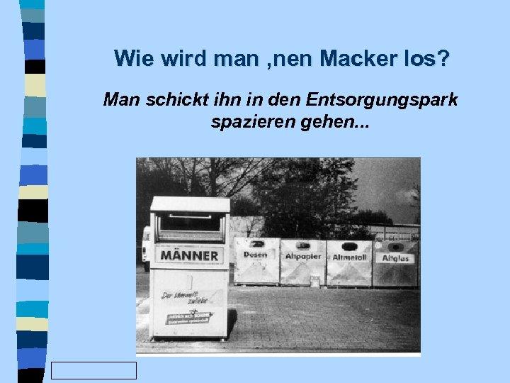Wie wird man 'nen Macker los? Man schickt ihn in den Entsorgungspark spazieren gehen.