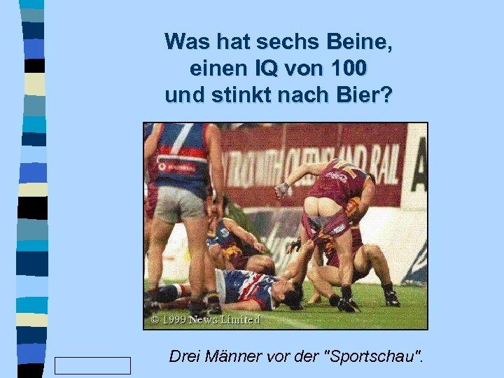 Was hat sechs Beine, einen IQ von 100 und stinkt nach Bier? www. Fun.