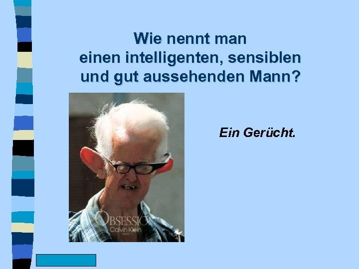 Wie nennt man einen intelligenten, sensiblen und gut aussehenden Mann? Ein Gerücht. www. Fun.