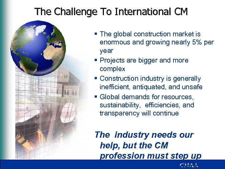 The Challenge To International CM § The global construction market is enormous and growing