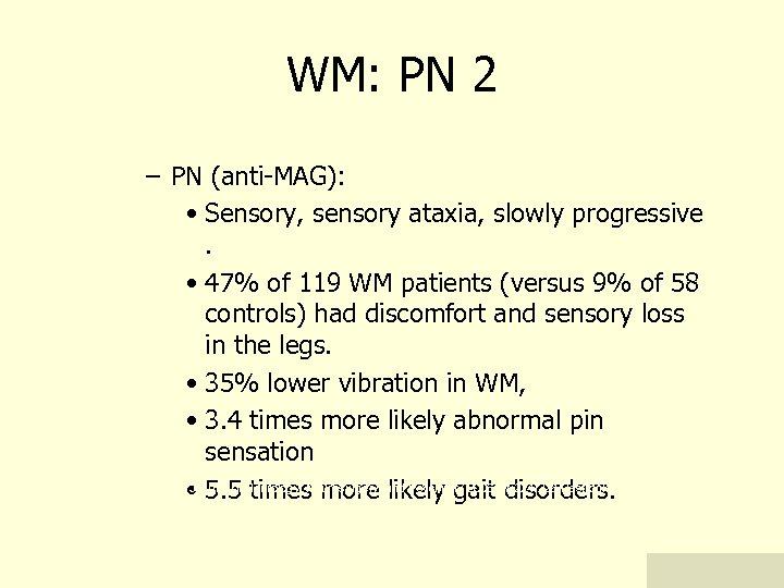 WM: PN 2 – PN (anti-MAG): • Sensory, sensory ataxia, slowly progressive. • 47%