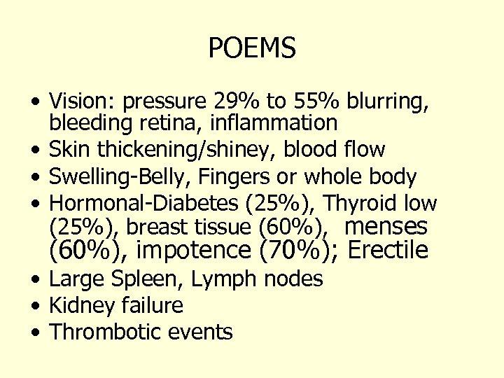 POEMS • Vision: pressure 29% to 55% blurring, bleeding retina, inflammation • Skin thickening/shiney,