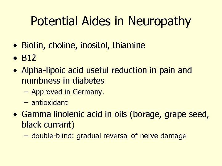 Potential Aides in Neuropathy • Biotin, choline, inositol, thiamine • B 12 • Alpha-lipoic