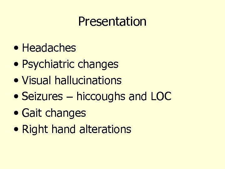Presentation • Headaches • Psychiatric changes • Visual hallucinations • Seizures – hiccoughs and