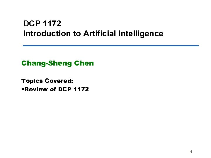 DCP 1172 Introduction to Artificial Intelligence Chang-Sheng Chen Topics Covered: • Review of DCP