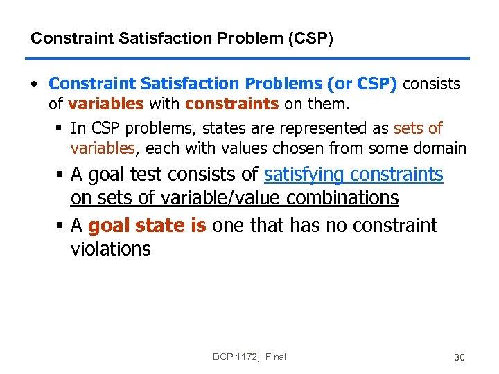 Constraint Satisfaction Problem (CSP) • Constraint Satisfaction Problems (or CSP) consists of variables with