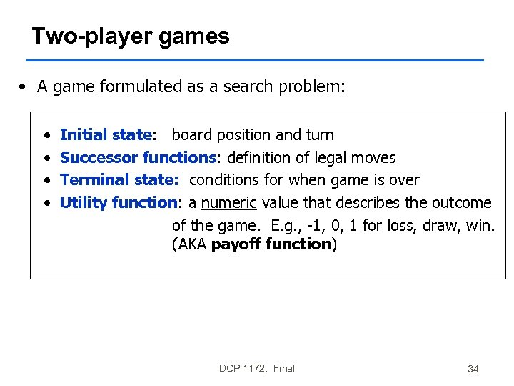 Two-player games • A game formulated as a search problem: • • Initial state: