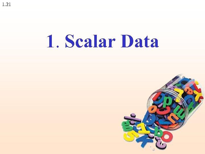 1. 21 1. Scalar Data