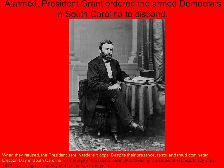 Alarmed, President Grant ordered the armed Democrats in South Carolina to disband. When they