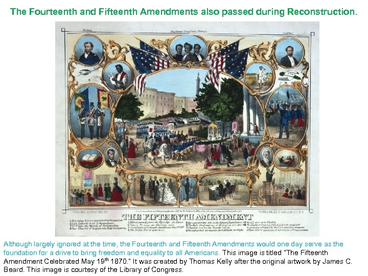 The Fourteenth and Fifteenth Amendments also passed during Reconstruction. Although largely ignored at the