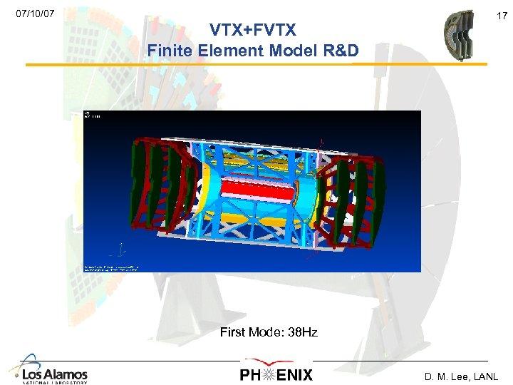 07/10/07 VTX+FVTX Finite Element Model R&D 17 First Mode: 38 Hz D. M. Lee,