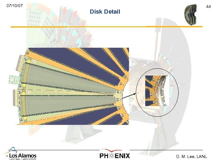 07/10/07 Disk Detail 44 D. M. Lee, LANL