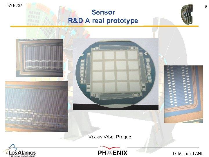 07/10/07 9 Sensor R&D A real prototype Vaclav Vrba, Prague D. M. Lee, LANL