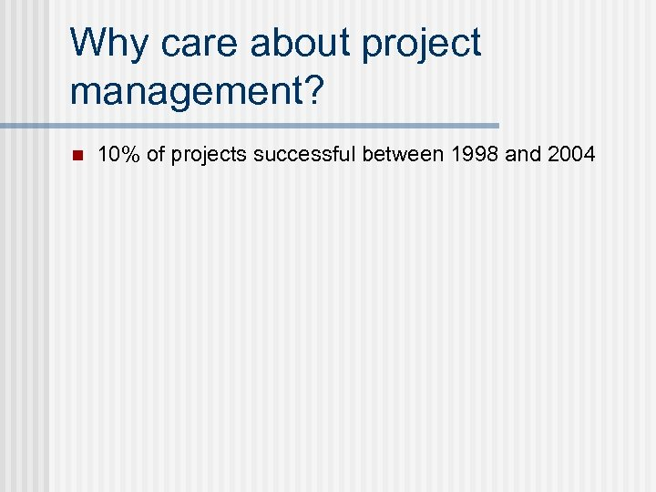 Why care about project management? n 10% of projects successful between 1998 and 2004