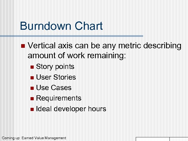 Burndown Chart n Vertical axis can be any metric describing amount of work remaining: