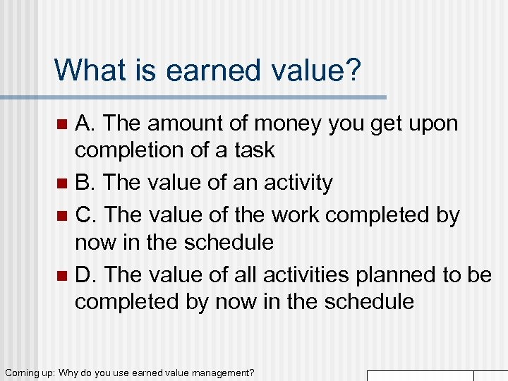 What is earned value? A. The amount of money you get upon completion of