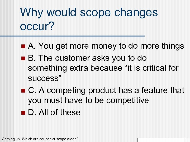 Why would scope changes occur? A. You get more money to do more things