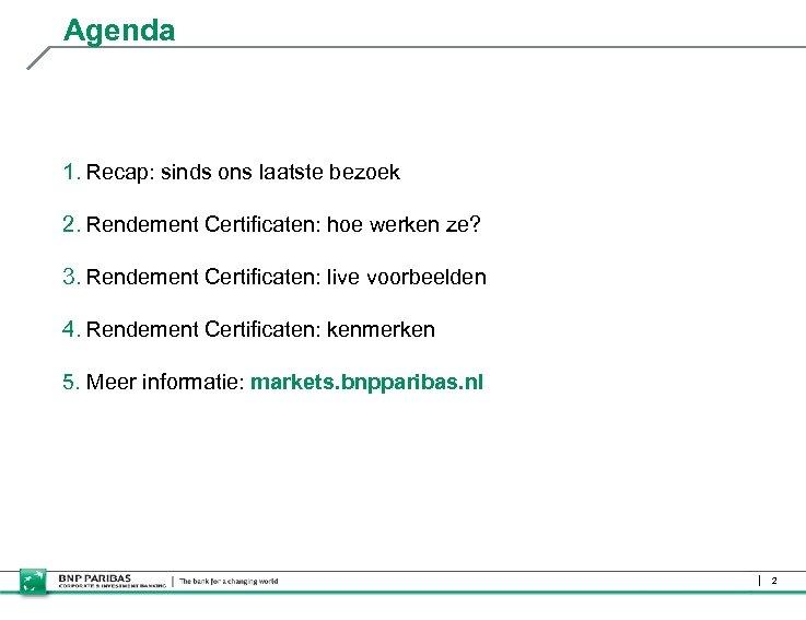 Agenda 1. Recap: sinds ons laatste bezoek 2. Rendement Certificaten: hoe werken ze? 3.