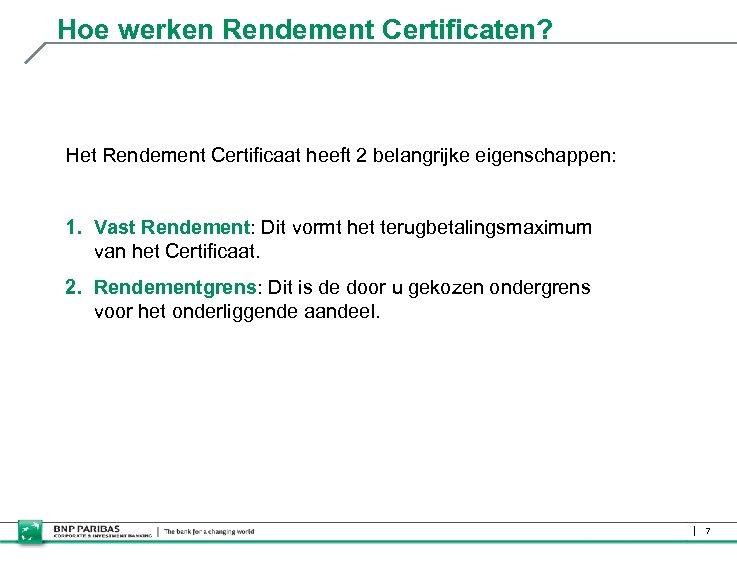Hoe werken Rendement Certificaten? Het Rendement Certificaat heeft 2 belangrijke eigenschappen: 1. Vast Rendement: