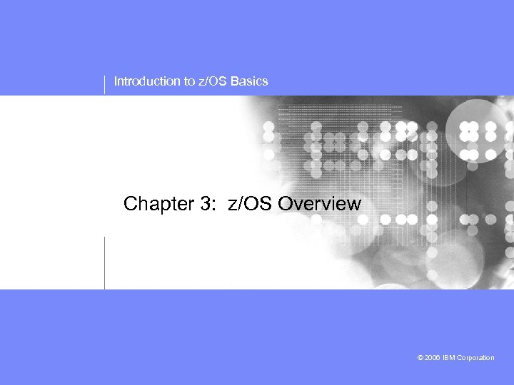 Introduction to z/OS Basics Chapter 3: z/OS Overview © 2006 IBM Corporation
