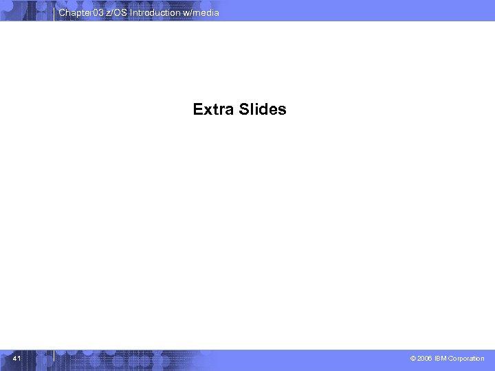 Chapter 03 z/OS Introduction w/media Extra Slides 41 © 2006 IBM Corporation