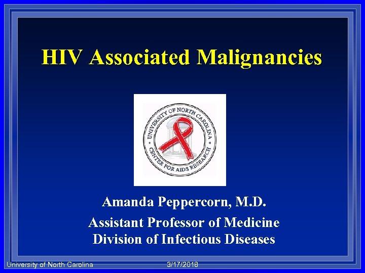 HIV Associated Malignancies Amanda Peppercorn, M. D. Assistant Professor of Medicine Division of Infectious