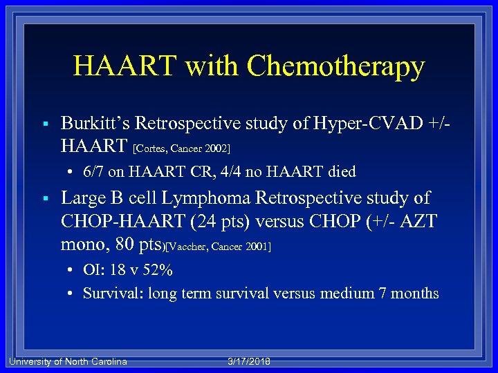 HAART with Chemotherapy § Burkitt's Retrospective study of Hyper-CVAD +/HAART [Cortes, Cancer 2002] •