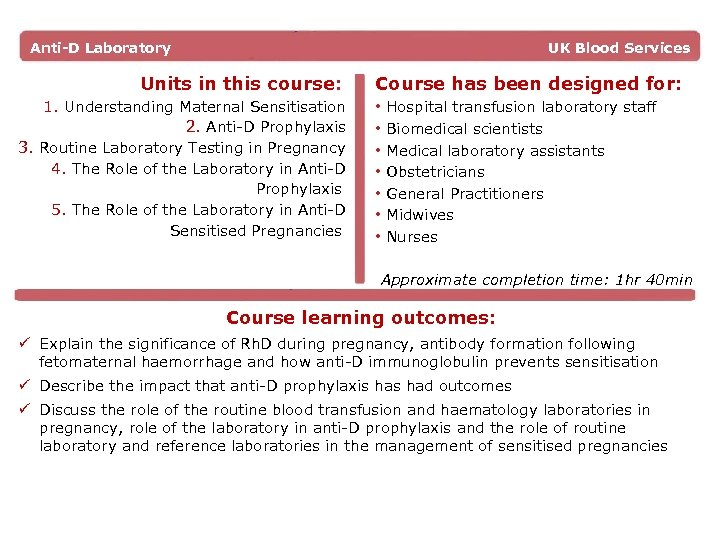 Anti-D Laboratory UK Blood Services Units in this course: 1. Understanding Maternal Sensitisation 2.