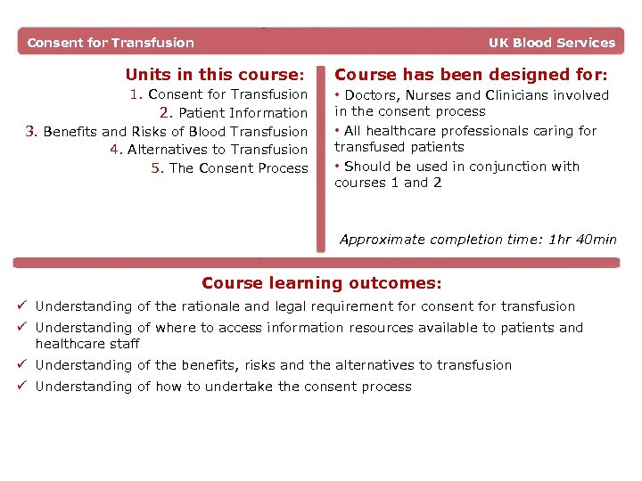 Consent for Transfusion UK Blood Services Units in this course: 1. Consent for Transfusion