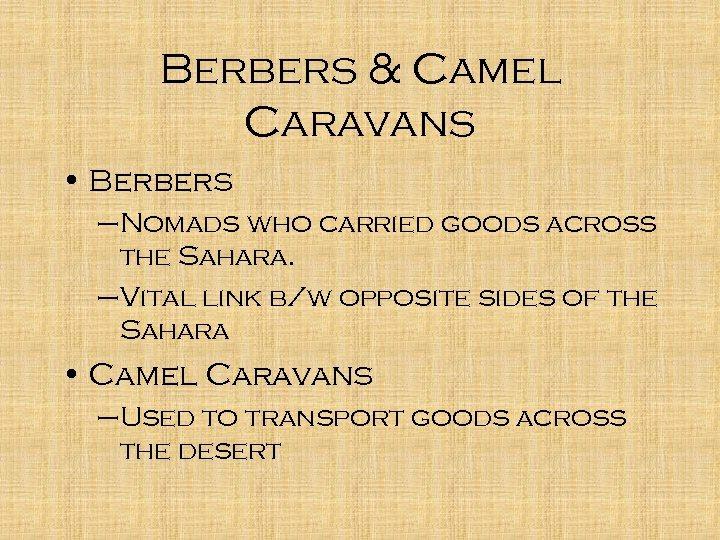 Berbers & Camel Caravans • Berbers –Nomads who carried goods across the Sahara. –Vital