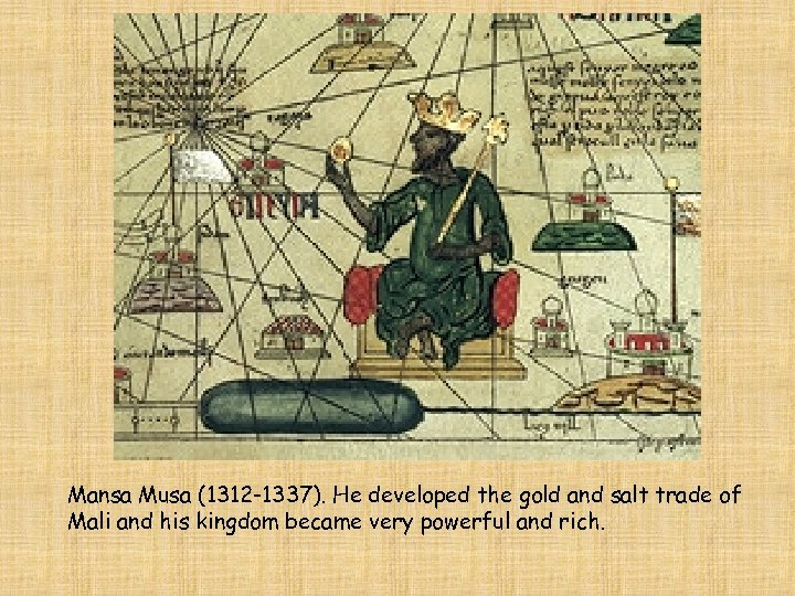 Mansa Musa (1312 -1337). He developed the gold and salt trade of Mali and