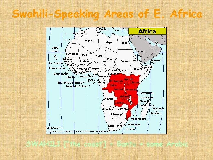 """Swahili-Speaking Areas of E. Africa SWAHILI [""""the coast'] = Bantu + some Arabic"""