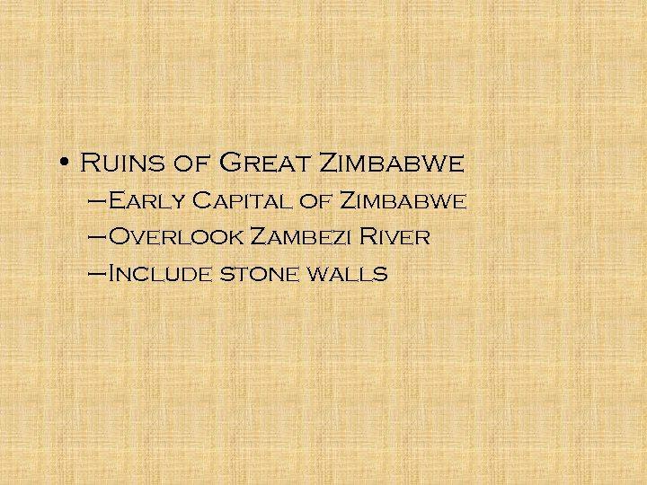 • Ruins of Great Zimbabwe –Early Capital of Zimbabwe –Overlook Zambezi River –Include