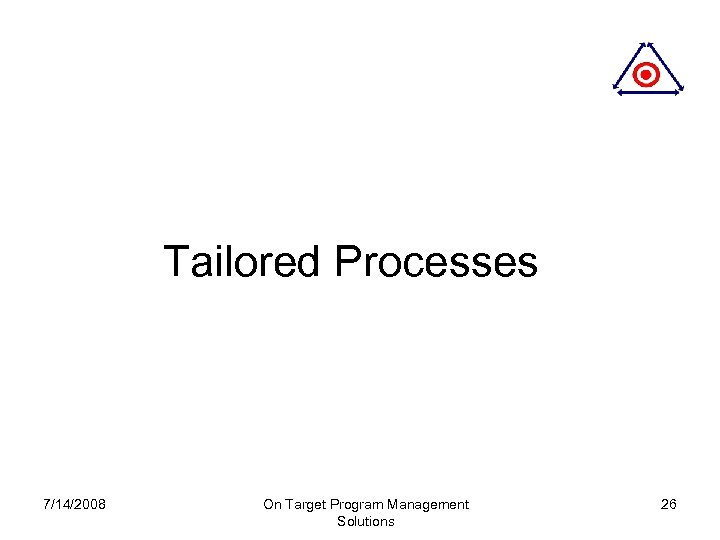 Tailored Processes 7/14/2008 On Target Program Management Solutions 26