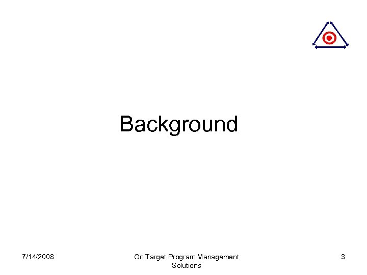 Background 7/14/2008 On Target Program Management Solutions 3